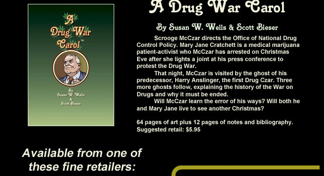 A Drug War Carol By Susan W. Wells & Scott Bieser Scrooge McCzar directs the Office of National Drug Control Policy. Mary Jane Cratchett is a medical marijuana patient-activist who McCzar has arrested on Christmas Eve after she lights a joint at his press conference to protest the Drug War. That night, McCzar is visited by the ghost of his predecessor, Harry Anslinger, the first Drug Czar. Three more ghosts follow, explaining the history of the War on Drugs and why it must be ended. Will McCzar learn the error of his ways? Will both he and Mary Jane live to see another Christmas? 64 pages of art plus 12 pages of notes and bibliography. Suggested retail: $5.95 Available from one of these fine retailers: