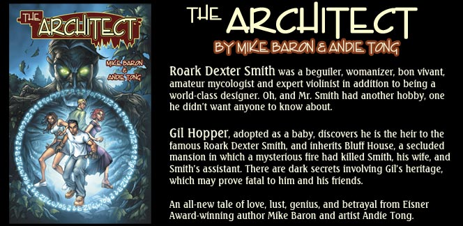 The Architect, by Mike Baron and Andie Tong - Roark Dexter Smith was a beguiler, womanizer, bon vivant, amateur mycologist and expert violinist in addition to being a world-class designer. Oh, and Mr. smith had another hobby, one he didn't want anyone to know about. Gil Hopper, adopted as  ababy, discovers he is the heir to the famous Roark Dexter Smith, and inherits Bluff House, a secluded mansion in which a mysterious fire had killed Smith, his wife, and Smith's assistant. There are dark secrets involving Gil's heritage, which may prove fatal to him and his friends. An all-new tale of love, lust, genius, and betrayal from Eisner Award-winning author Mike Baron and artist Andie Tong.