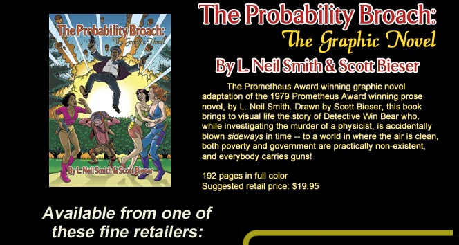 The Probability Broach: The Graphic Novel By L. Neil Smith & Scott Bieser The graphic novel adaptation of the 1979 Prometheus Award winning prose novel, by L. Neil Smith. Drawn by Scott Bieser, this book brings to life the story of Detective Win Bear who, while investigating the murder of a physicist, is accidentally blown sideways in time -- to a world in where the air is clean, both pverty and government are practically nono-existent, and eveybody carries guns! 192 pages in full color Suggested retail price: $19.95 Available from one of these fine retailers: